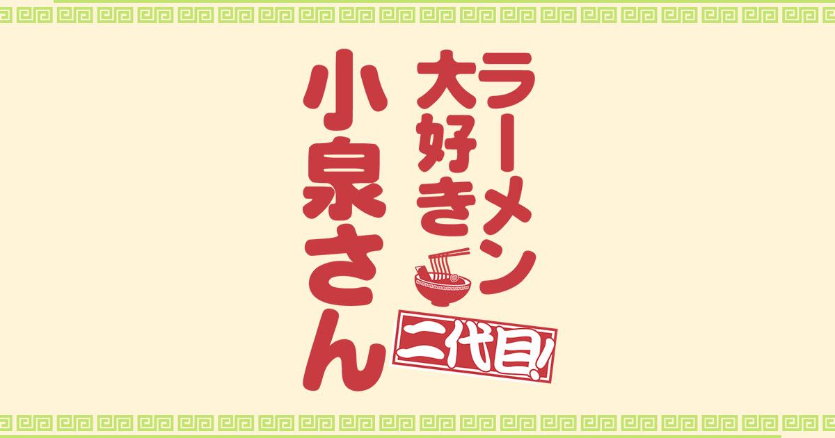 ラーメン大好き小泉さん 二代目! - フジテレビ